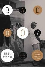 Bad Boy : My Life on and off the Canvas - Eric Fischl