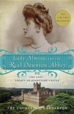 Lady Almina and the Real Downton Abbey : The Lost Legacy of Highclere Castle - Fiona Carnarvon
