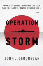 Operation Storm : Japan's Top Secret Submarines and its Plan to Change the Course of World War II - John Geoghegan