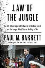 Law of the Jungle : The $19 Billion Legal Battle Over Oil in the Rain Forest and the Lawyer Who'd Stop at Nothing to Win - Paul Barrett