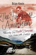 The Footloose American : Following the Hunter S. Thompson Trail Across South America - Brian Kevin