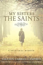 My Sisters the Saints : A Memoir - Colleen Carrol Campbell