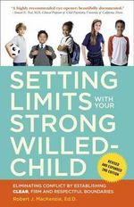 Setting Limits with Your Strong-Willed Child : Eliminating Conflict by Establishing Clear, Firm, and Respectful Boundaries - Robert J. MacKenzie