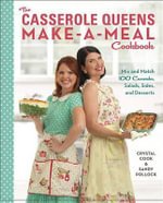 The Casserole Queens Make-a-Meal Cookbook : Mix and Match 100 Casseroles, Salads, Sides, and Desserts for Dinners the Whole Family Will Love - Crystal Cook
