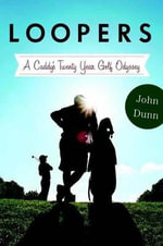 Loopers : A Caddy's Twenty-Year Golf Odyssey - John Dunn