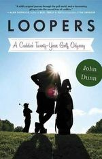 Loopers : A Caddie's Twenty-year Golf Odyssey - John Dunn