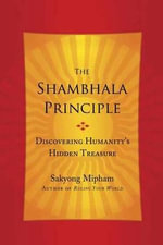 The Shambhala Principle : Discovering Humanity's Hidden Treasure - Sakyong Mipham Rinpoche
