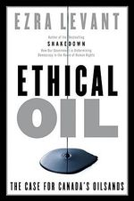 Ethical Oil : The Case of Canada's Oil Sands - Ezra Levant