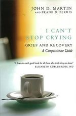 I Can't Stop Crying : A Compassionate Guide to Grief and Recovery - John D. Martin