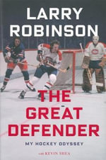 The Great Defender : From the Canadiens to Coaching and Everything in-Between - My Total NHL Experience - Larry Robinson