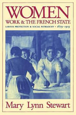 Women, Work and the French State : Labour Protection and Social Patriarchy, 1879-1919 - Mary Lynn Stewart