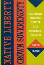 Native Liberty, Crown Sovereignty : The Existing Aboriginal Right of Self-government in Canada - Bruce Clark