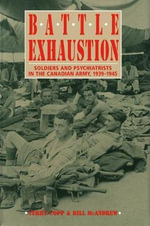 Battle Exhaustion : Soldiers and Psychiatrists in the Canadian Army, 1939-1945 - Terry Copp