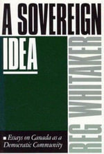 A Sovereign Idea : Essays on Canada as a Democratic Community - Reginald Whitaker