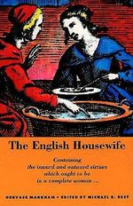 The English Housewife : Containing the Inward and Outward Virtues Which Ought to Be in a Complete Woman; As Her Skill in Physic, Cookery, Banq - Gervase Markham