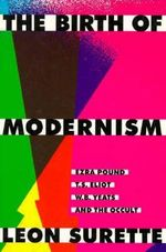 The Birth of Modernism : Ezra Pound, T.S.Eliot, W.B.Yeats and the Occult - Leon Surette