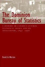 The Dominion Bureau of Statistics : A History of Canada's Central Statistical Office and Its Antecedents, 1841-1972 - David A. Worton