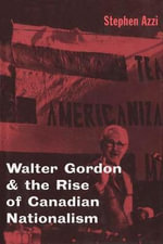 Walter Gordon and the Rise of Canadian Nationalism - Stephen Azzi