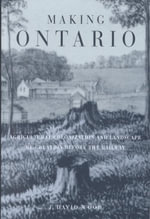 Making Ontario : Agricultural Colonization and Landscape RE-Creation before the Railway - J. David Wood