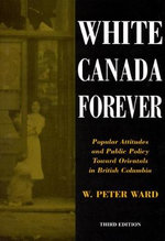 White Canada Forever : Popular Attitudes and Public Policy Toward Orientals in British Columbia - W. Peter Ward