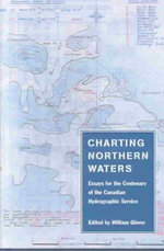 Charting Northern Waters :  Essays for the Centenary of the Canadian Hydrographic Service - William Glover