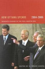 How Ottawa Spends 2004-2005 : Mandate Change and Continuity in the Paul Martin Era - G. Bruce Doern