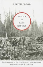 Places of Last Resort : The Expansion of the Farm Frontier into the Boreal Forest in Canada, c.1910-1940 - J. David Wood