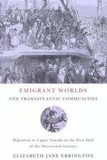 Emigrant Worlds and Transatlantic Communities : Migration to Upper Canada in the First Half of the Nineteenth Century - Elizabeth Jane Errington