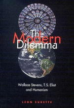 The Modern Dilemma : Wallace Stevens, T. S. Eliot, and Humanism - Leon Surette