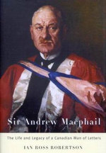 Sir Andrew Macphail : The Life and Legacy of a Canadian Man of Letters - Ian Robertson
