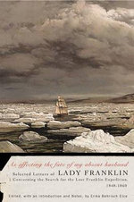 As Affecting the Fate of My Absent Husband : Selected Letters of Lady Franklin Concerning the Search for the Lost Franklin Expedition, 1848-1860