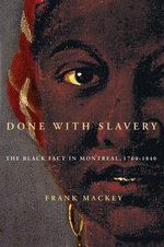 Done with Slavery : The Black Fact in Montreal, 1760-1840 - Frank Mackey