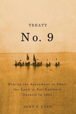 Treaty No. 9 : Making the Agreement to Share the Land in Far Northern Ontario in 1905 - John S. Long