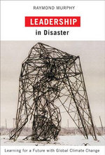 Leadership in Disaster : Learning for a Future with Global Climate Change - Raymond Murphy