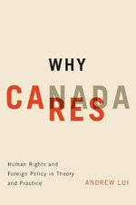 Why Canada Cares : Human Rights and Foreign Policy in Theory and Practice - Andrew Lui