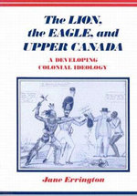 The Lion, the Eagle, and Upper Canada : A Developing Colonial Ideology - Elizabeth Jane Errington