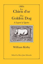 Le Chien d'Or/The Golden Dog : A Legend of Quebec - William Kirby