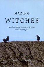 Making Witches : Newfoundland Traditions of Spells and Counterspells - Barbara Rieti