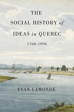 The Social History of Ideas in Quebec, 1760-1896 : A Cultural History - Yvan Lamonde