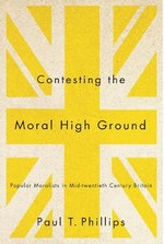 Contesting the Moral High Ground : Popular Moralists in Mid-Twentieth-Century Britain - Paul T. Phillips