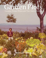 Garden Plots : Canadian Women Writers and Their Literary Gardens - Shelley Boyd