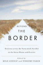 Beyond the Border : Tensions Across the Forty-ninth Parallel in the Great Plains and the Prairies - Kyle Conway