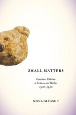 Small Matters : Canadian Children in Sickness and Health, 1900-1940 - Mona Gleason
