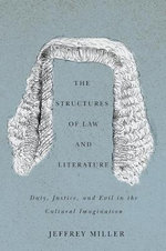 The Structures of Law and Literature : Duty, Justice, and Evil in the Cultural Imagination - Jeffrey Miller