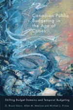 Canadian Public Budgeting in the Age of Crises : Shifting Budgetary Domains and Temporal Budgeting - G. Bruce Doern