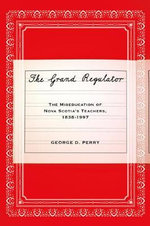 The Grand Regulator : The Miseducation of Nova Scotia's Teachers, 1838-1997 - George D. Perry