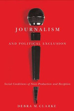 Journalism and Political Exclusion : Social Conditions of News Production and Reception - Debra M. Clarke