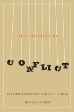 The Politics of Conflict : Transubstantiatory Violence in Iraq - Monica Ingber