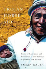 Trojan-Horse Aid : Seeds of Resistance and Resilience in the Bolivian Highlands and Beyond - Susan Walsh