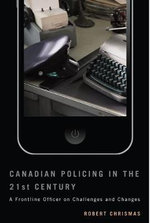 Canadian Policing in the 21st Century : A Frontline Officer on Challenges and Changes - Robert Chrismas